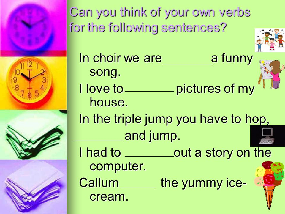 Can you think of your own verbs for the following sentences? In choir we are a funny song. I love to pictures of my house. In the triple jump you have