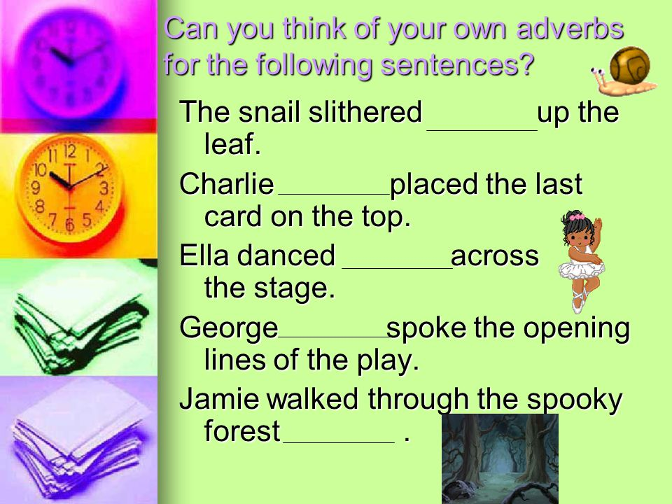 Can you think of your own adverbs for the following sentences? The snail slithered up the leaf. Charlie placed the last card on the top. Ella danced a