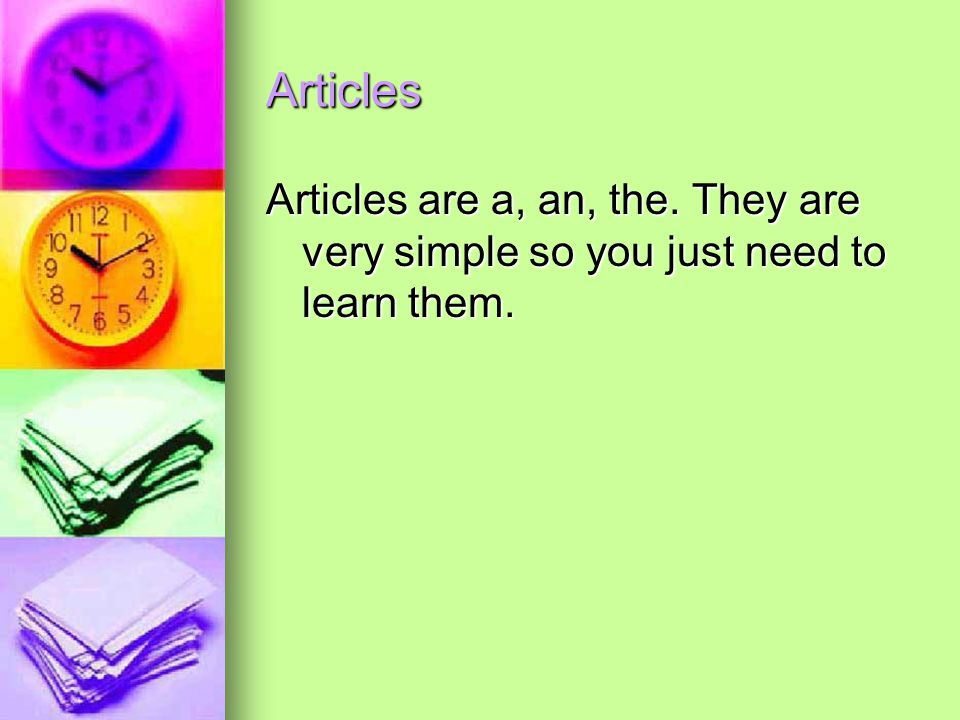 Articles Articles are a, an, the. They are very simple so you just need to learn them.