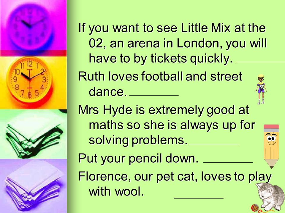 If you want to see Little Mix at the 02, an arena in London, you will have to by tickets quickly. Ruth loves football and street dance. Mrs Hyde is ex