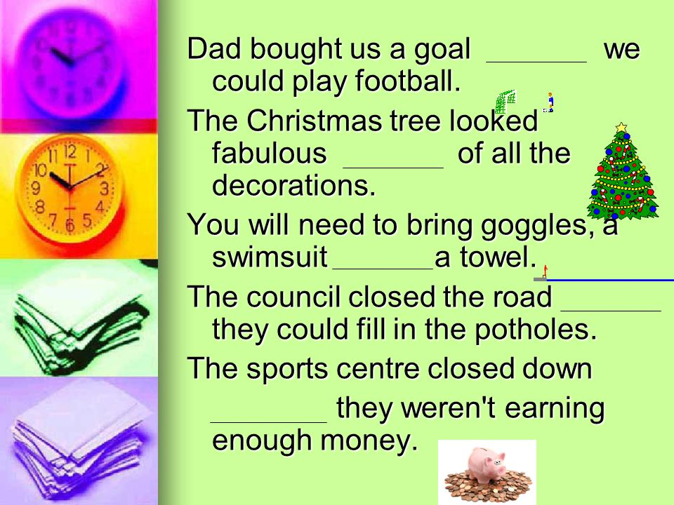 Dad bought us a goal we could play football. The Christmas tree looked fabulous of all the decorations. You will need to bring goggles, a swimsuit a t