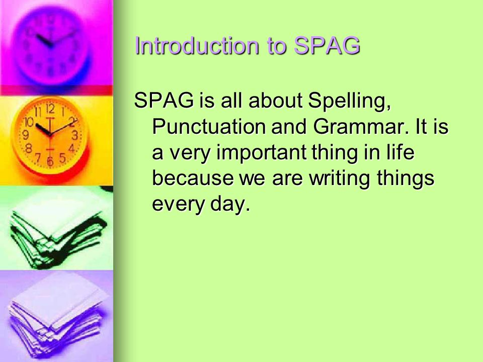 Introduction to SPAG SPAG is all about Spelling, Punctuation and Grammar. It is a very important thing in life because we are writing things every day