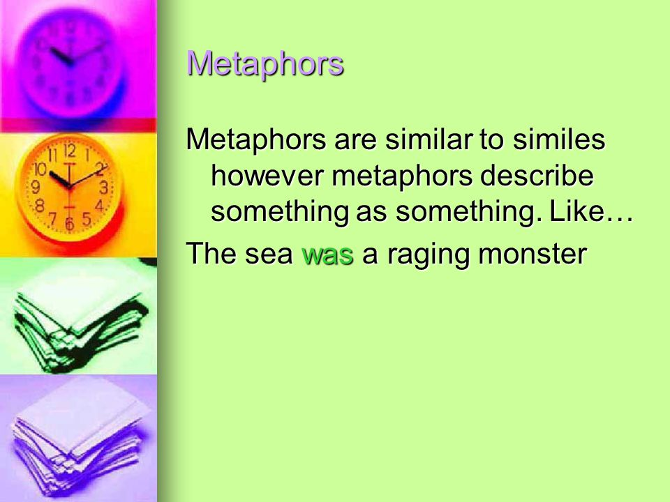 Metaphors Metaphors are similar to similes however metaphors describe something as something. Like… The sea was a raging monster