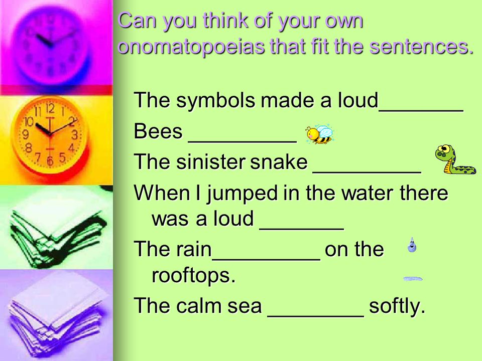 Can you think of your own onomatopoeias that fit the sentences. The symbols made a loud_______ Bees _________ The sinister snake _________ When I jump