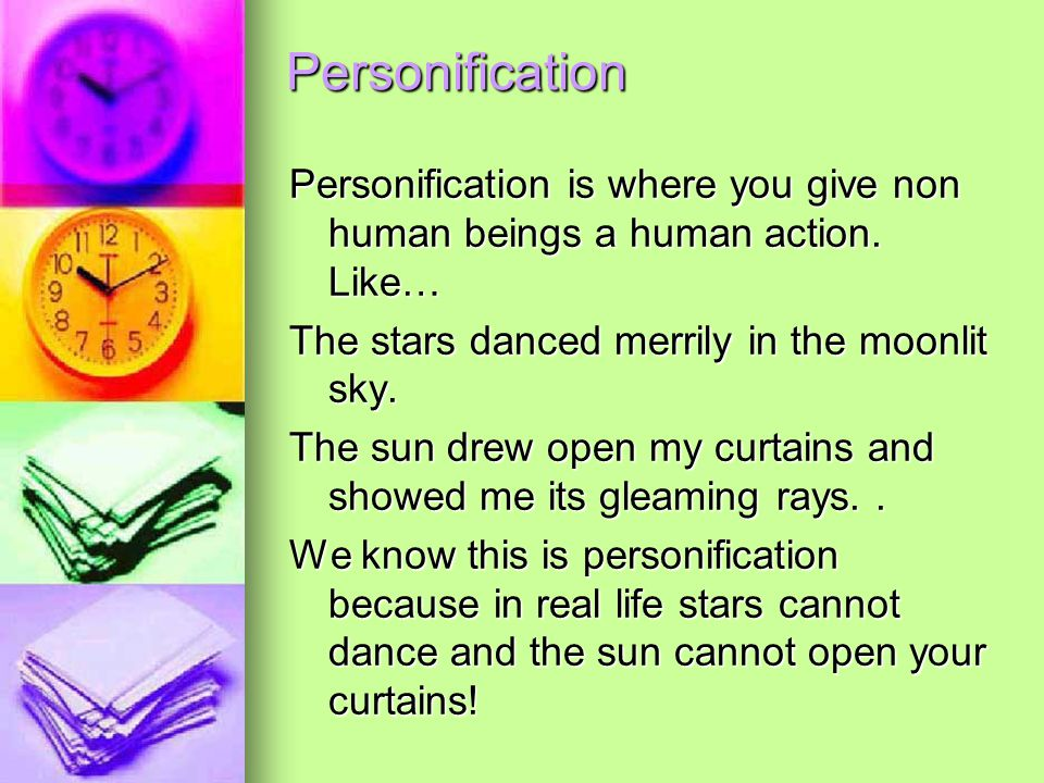 Personification Personification is where you give non human beings a human action. Like… The stars danced merrily in the moonlit sky. The sun drew ope