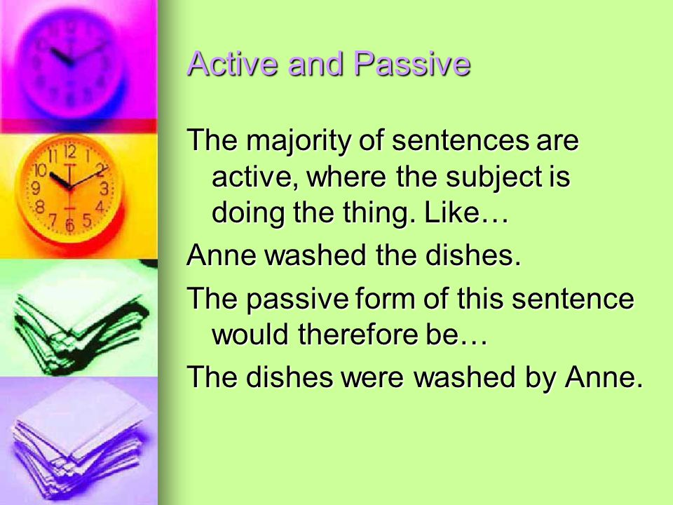 Active and Passive The majority of sentences are active, where the subject is doing the thing. Like… Anne washed the dishes. The passive form of this
