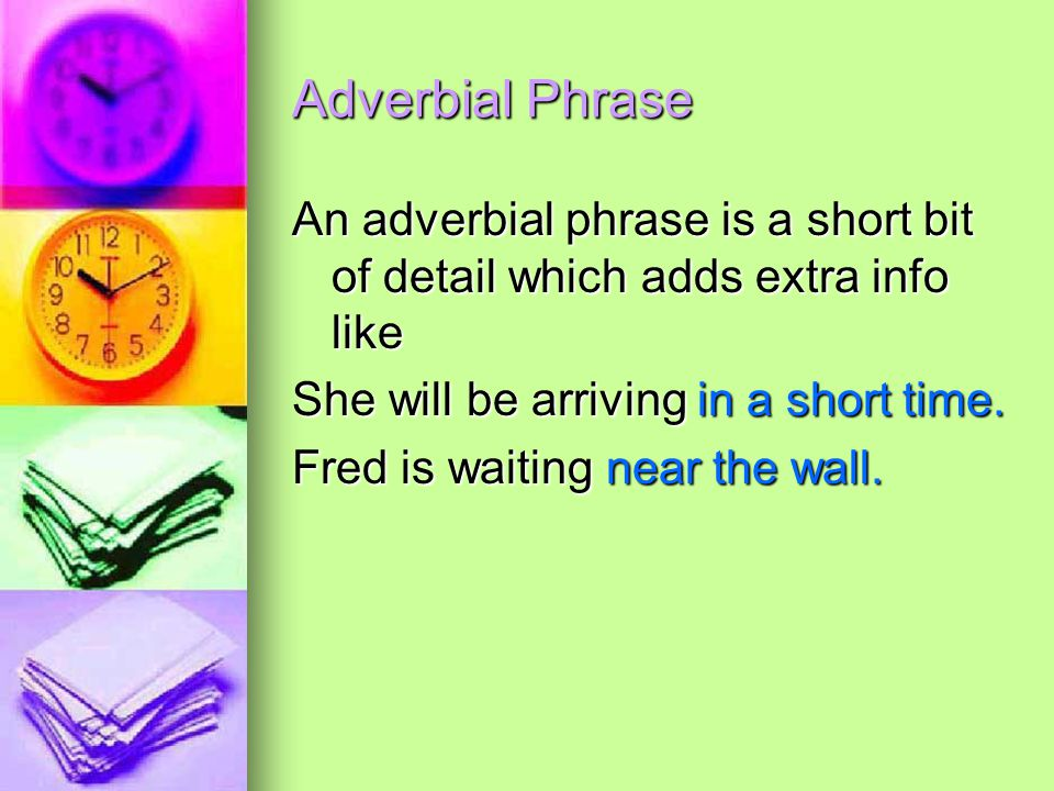 Adverbial Phrase An adverbial phrase is a short bit of detail which adds extra info like She will be arriving in a short time. Fred is waiting near th