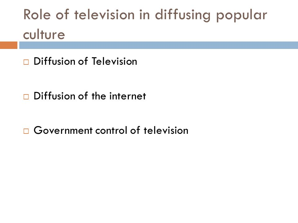 Role of television in diffusing popular culture  Diffusion of Television  Diffusion of the internet  Government control of television
