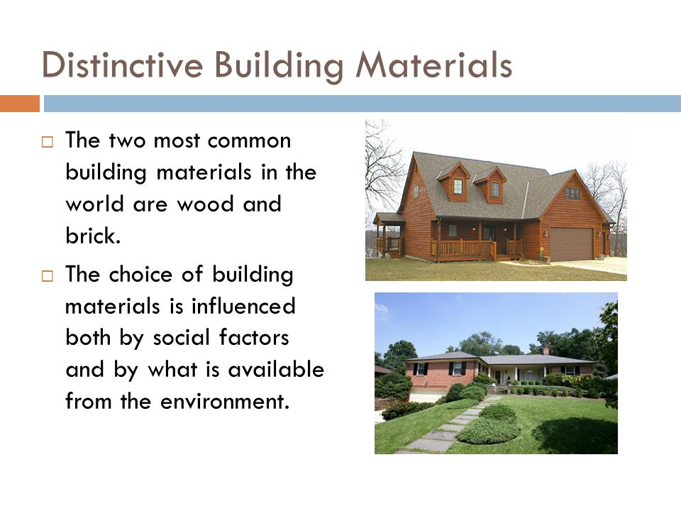 Distinctive Building Materials  The two most common building materials in the world are wood and brick.
