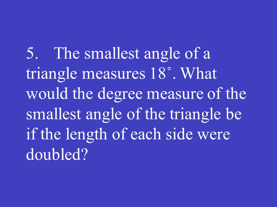 5.The smallest angle of a triangle measures 18˚. What would the degree measure of the smallest angle of the triangle be if the length of each side wer
