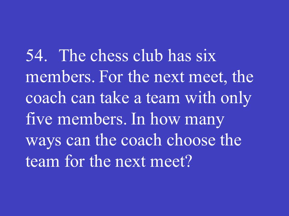 54. The chess club has six members. For the next meet, the coach can take a team with only five members. In how many ways can the coach choose the tea