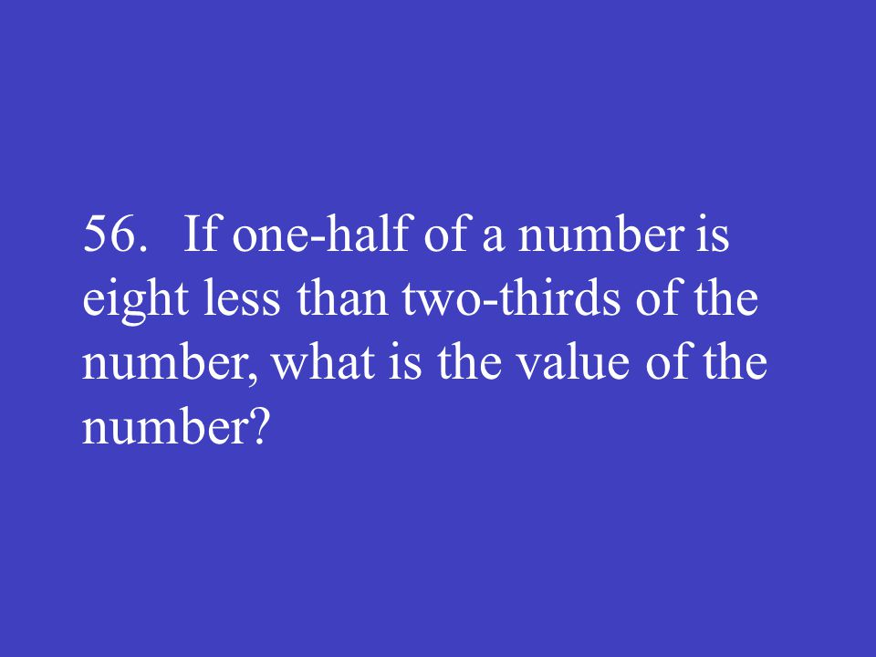 56. If one-half of a number is eight less than two-thirds of the number, what is the value of the number?