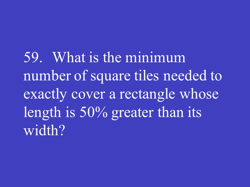59. What is the minimum number of square tiles needed to exactly cover a rectangle whose length is 50% greater than its width?