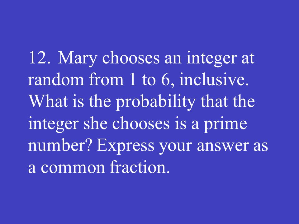 12.Mary chooses an integer at random from 1 to 6, inclusive. What is the probability that the integer she chooses is a prime number? Express your answ
