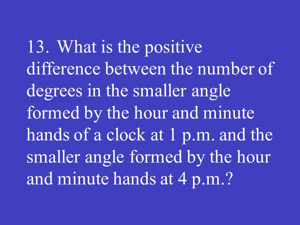 13.What is the positive difference between the number of degrees in the smaller angle formed by the hour and minute hands of a clock at 1 p.m. and the