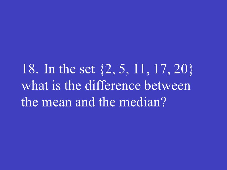 18.In the set {2, 5, 11, 17, 20} what is the difference between the mean and the median?
