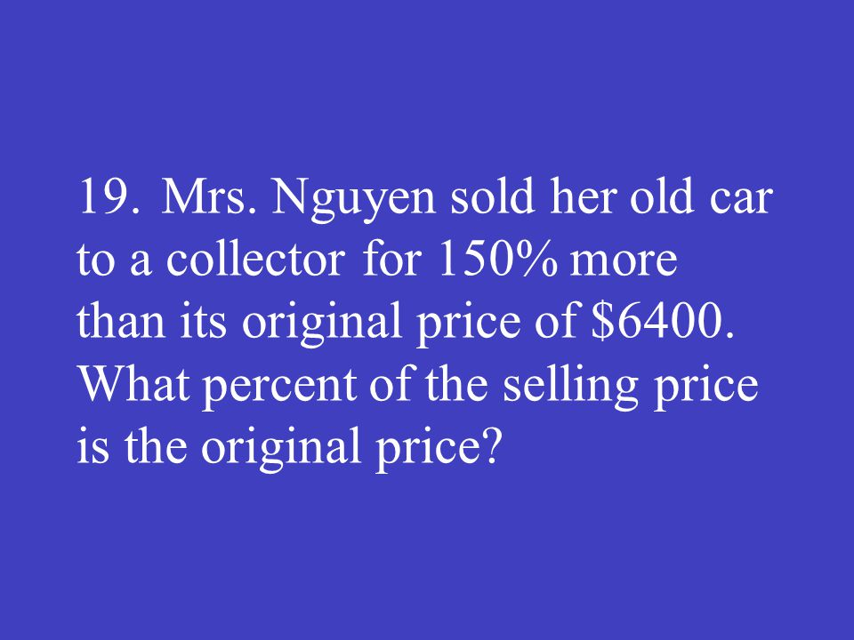 19.Mrs. Nguyen sold her old car to a collector for 150% more than its original price of $6400. What percent of the selling price is the original price