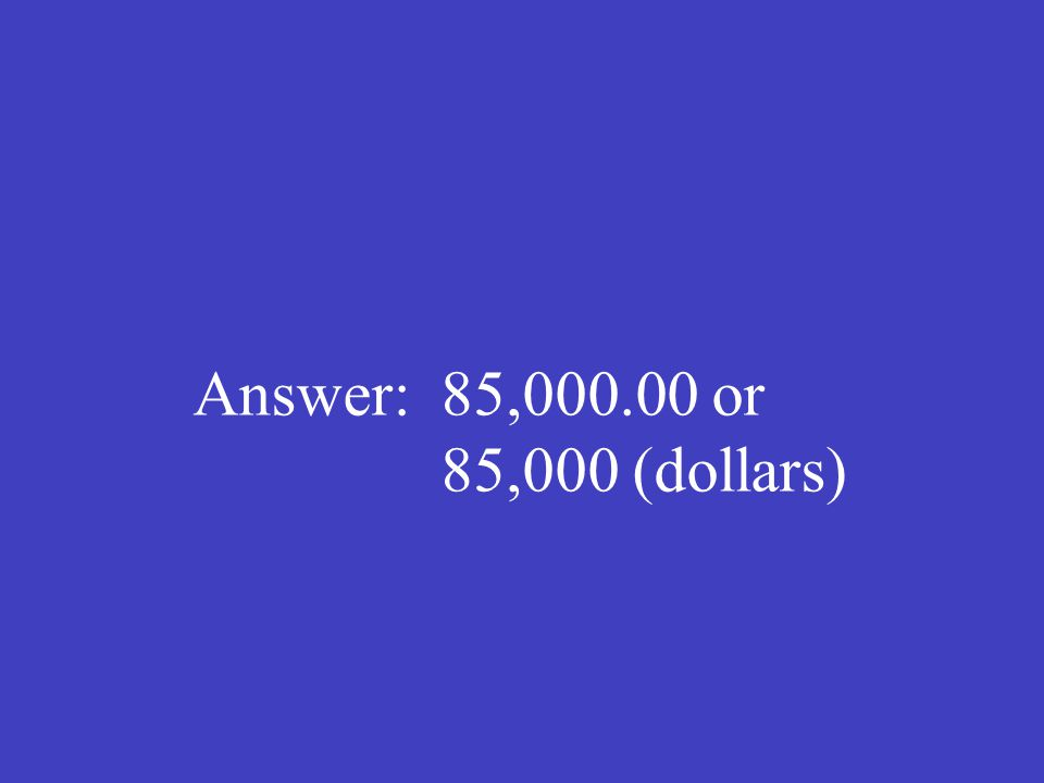 Answer: 85,000.00 or 85,000 (dollars)