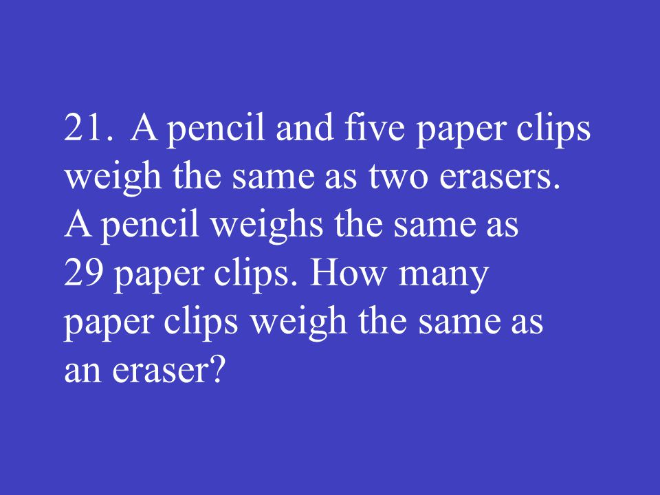 21.A pencil and five paper clips weigh the same as two erasers. A pencil weighs the same as 29 paper clips. How many paper clips weigh the same as an