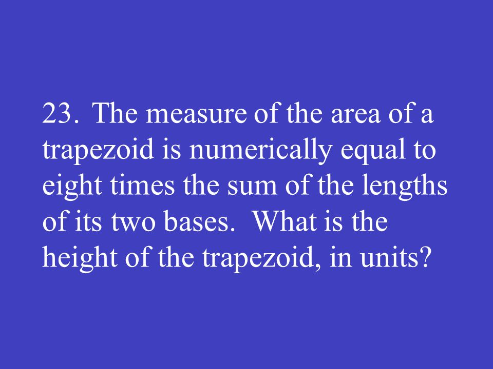 23.The measure of the area of a trapezoid is numerically equal to eight times the sum of the lengths of its two bases. What is the height of the trape