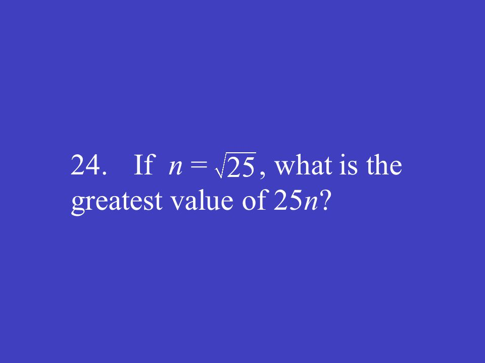 24. If n =, what is the greatest value of 25n?