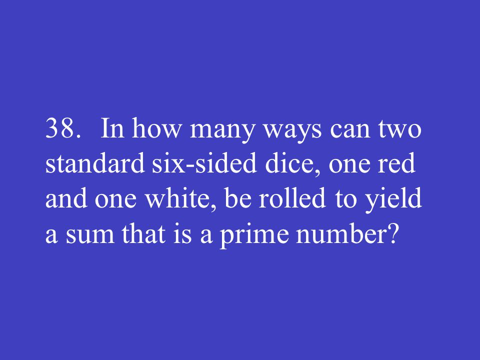 38. In how many ways can two standard six-sided dice, one red and one white, be rolled to yield a sum that is a prime number?