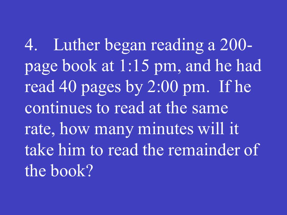 4.Luther began reading a 200­ page book at 1:15 pm, and he had read 40 pages by 2:00 pm. If he continues to read at the same rate, how many minutes wi