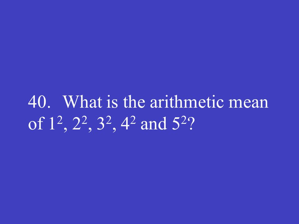 40. What is the arithmetic mean of 1 2, 2 2, 3 2, 4 2 and 5 2 ?