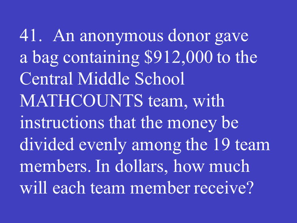 41. An anonymous donor gave a bag containing $912,000 to the Central Middle School MATHCOUNTS team, with instructions that the money be divided evenly
