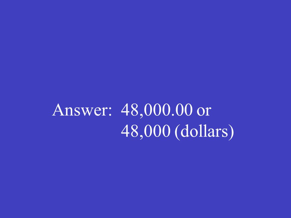 Answer: 48,000.00 or 48,000 (dollars)