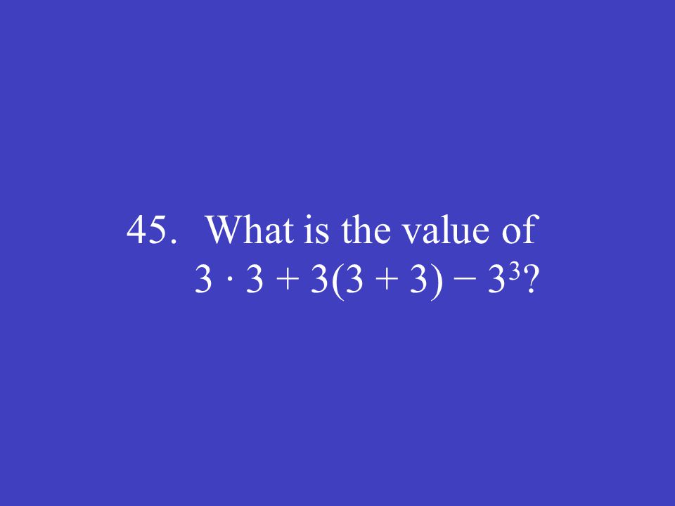 45. What is the value of 3 ∙ 3 + 3(3 + 3) − 3 3 ?