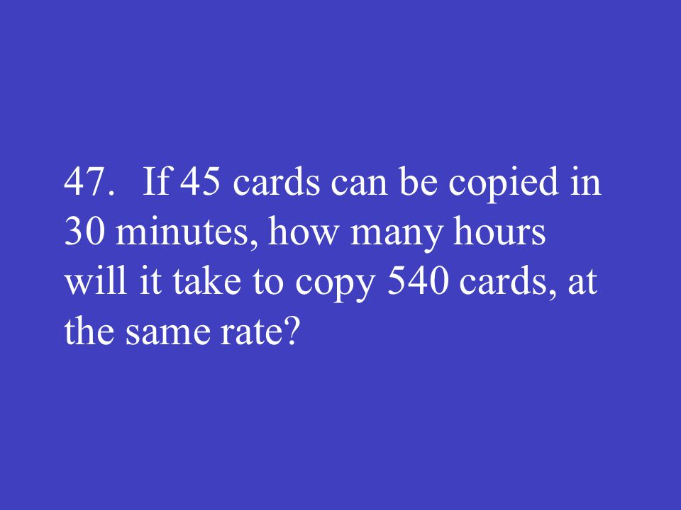 47. If 45 cards can be copied in 30 minutes, how many hours will it take to copy 540 cards, at the same rate?