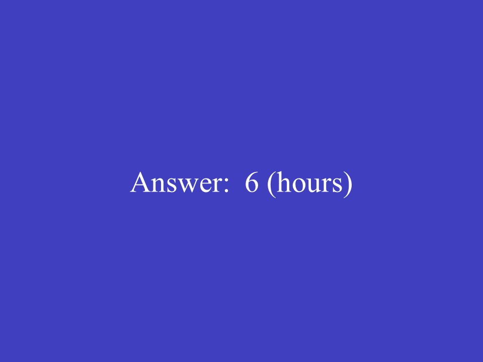 Answer: 6 (hours)