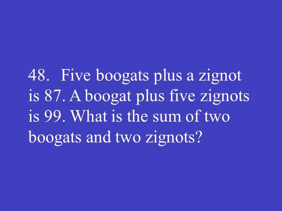 48. Five boogats plus a zignot is 87. A boogat plus five zignots is 99. What is the sum of two boogats and two zignots?