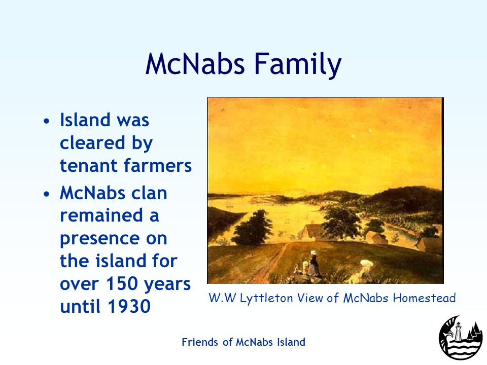 Friends of McNabs Island McNabs Family Island was cleared by tenant farmers McNabs clan remained a presence on the island for over 150 years until 1930 W.W Lyttleton View of McNabs Homestead