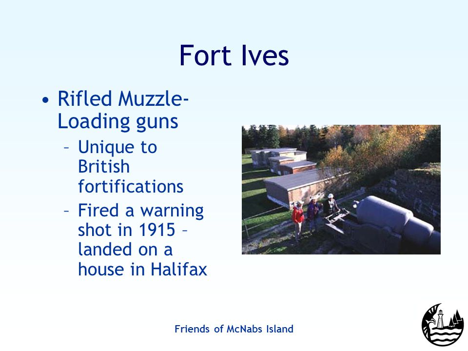 Friends of McNabs Island Fort Ives Rifled Muzzle- Loading guns –Unique to British fortifications –Fired a warning shot in 1915 – landed on a house in Halifax