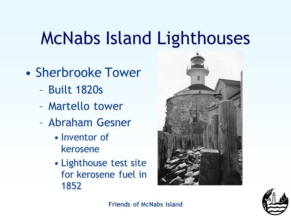 Friends of McNabs Island McNabs Island Lighthouses Sherbrooke Tower –Built 1820s –Martello tower –Abraham Gesner Inventor of kerosene Lighthouse test site for kerosene fuel in 1852
