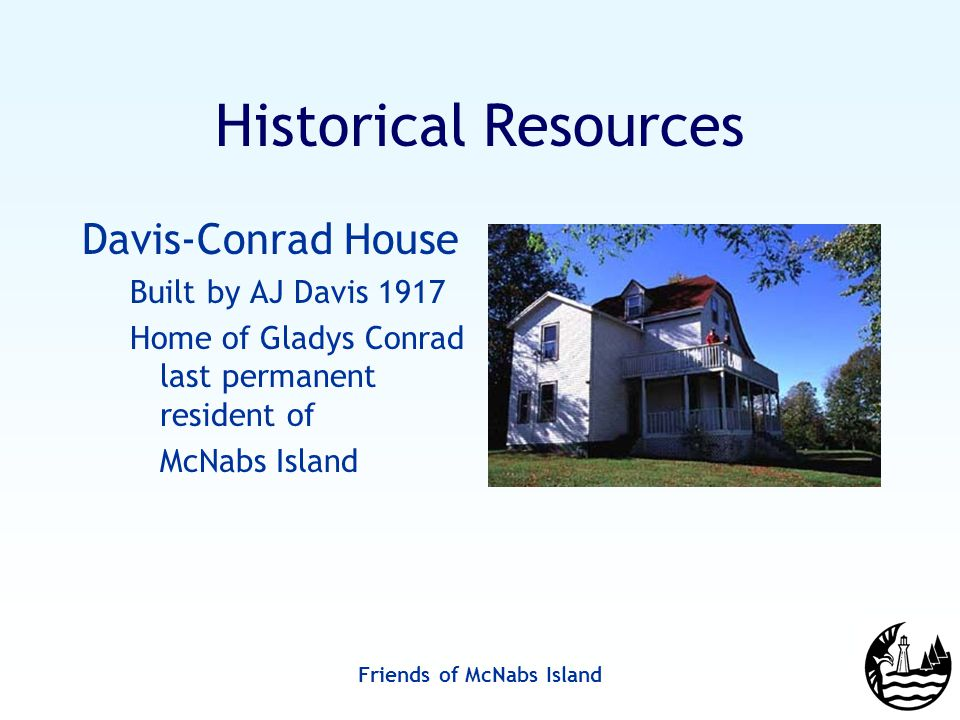 Friends of McNabs Island Historical Resources Davis-Conrad House Built by AJ Davis 1917 Home of Gladys Conrad last permanent resident of McNabs Island