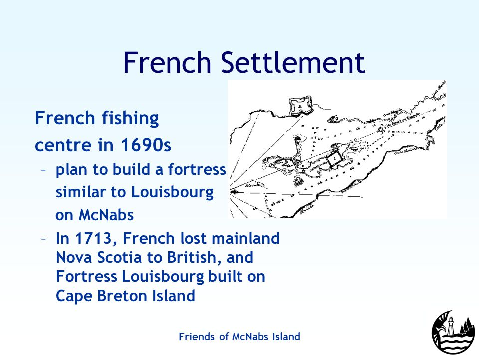 Friends of McNabs Island French Settlement French fishing centre in 1690s –plan to build a fortress similar to Louisbourg on McNabs –In 1713, French lost mainland Nova Scotia to British, and Fortress Louisbourg built on Cape Breton Island