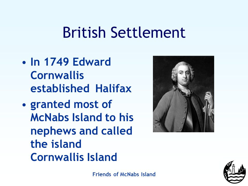 Friends of McNabs Island British Settlement In 1749 Edward Cornwallis established Halifax granted most of McNabs Island to his nephews and called the island Cornwallis Island