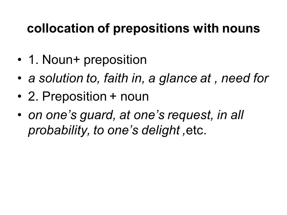 collocation of prepositions with nouns 1. Noun+ preposition a solution to, faith in, a glance at, need for 2. Preposition + noun on one's guard, at on