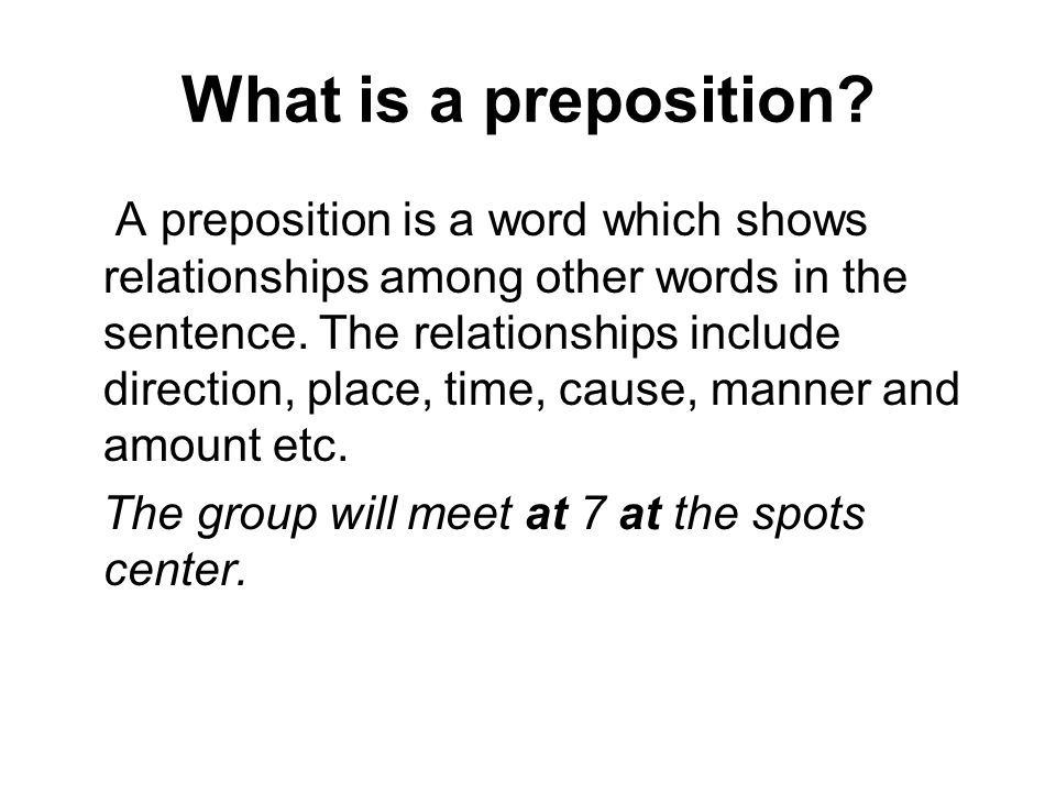 What is a preposition? A preposition is a word which shows relationships among other words in the sentence. The relationships include direction, place