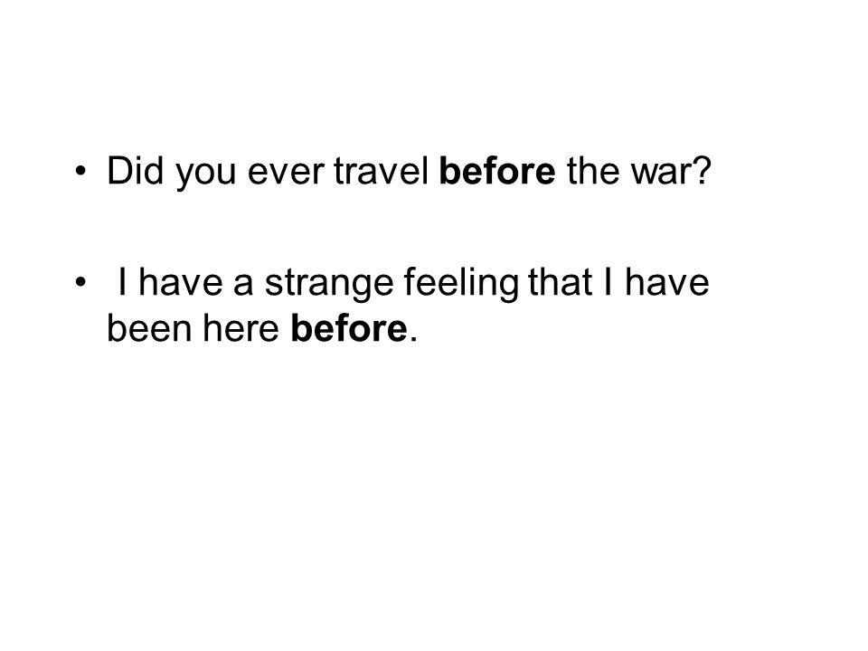 Did you ever travel before the war? I have a strange feeling that I have been here before.