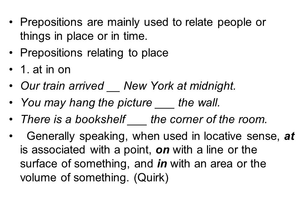 Prepositions are mainly used to relate people or things in place or in time. Prepositions relating to place 1. at in on Our train arrived __ New York