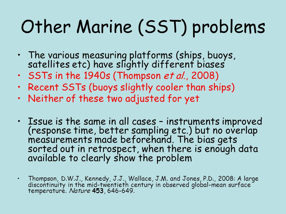 Other Marine (SST) problems The various measuring platforms (ships, buoys, satellites etc) have slightly different biases SSTs in the 1940s (Thompson et al., 2008) Recent SSTs (buoys slightly cooler than ships) Neither of these two adjusted for yet Issue is the same in all cases – instruments improved (response time, better sampling etc.) but no overlap measurements made beforehand.