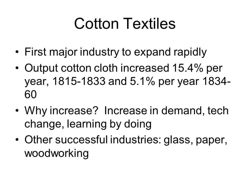 Cotton Textiles First major industry to expand rapidly Output cotton cloth increased 15.4% per year, 1815-1833 and 5.1% per year 1834- 60 Why increase.