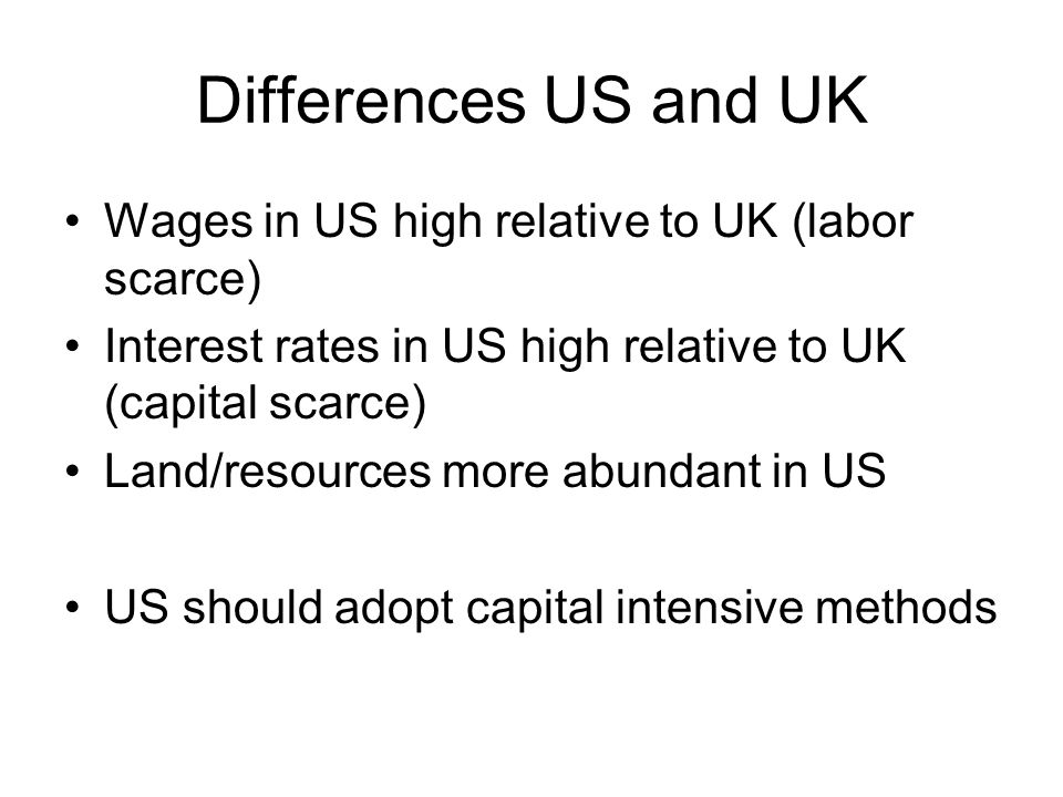 Differences US and UK Wages in US high relative to UK (labor scarce) Interest rates in US high relative to UK (capital scarce) Land/resources more abundant in US US should adopt capital intensive methods