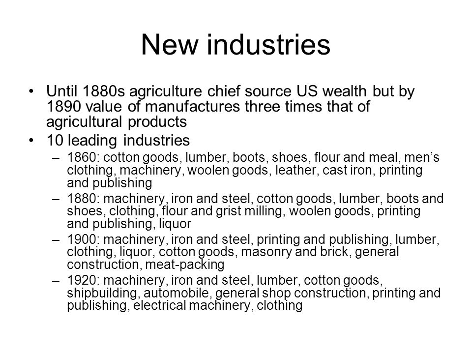 New industries Until 1880s agriculture chief source US wealth but by 1890 value of manufactures three times that of agricultural products 10 leading industries –1860: cotton goods, lumber, boots, shoes, flour and meal, men's clothing, machinery, woolen goods, leather, cast iron, printing and publishing –1880: machinery, iron and steel, cotton goods, lumber, boots and shoes, clothing, flour and grist milling, woolen goods, printing and publishing, liquor –1900: machinery, iron and steel, printing and publishing, lumber, clothing, liquor, cotton goods, masonry and brick, general construction, meat-packing –1920: machinery, iron and steel, lumber, cotton goods, shipbuilding, automobile, general shop construction, printing and publishing, electrical machinery, clothing