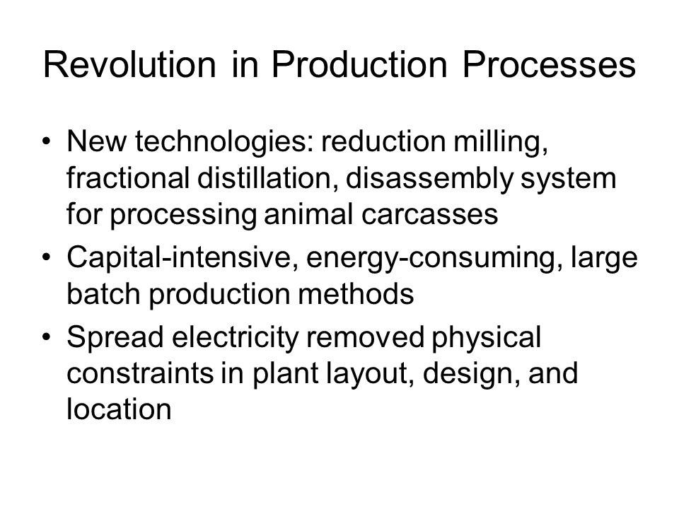 Revolution in Production Processes New technologies: reduction milling, fractional distillation, disassembly system for processing animal carcasses Capital-intensive, energy-consuming, large batch production methods Spread electricity removed physical constraints in plant layout, design, and location