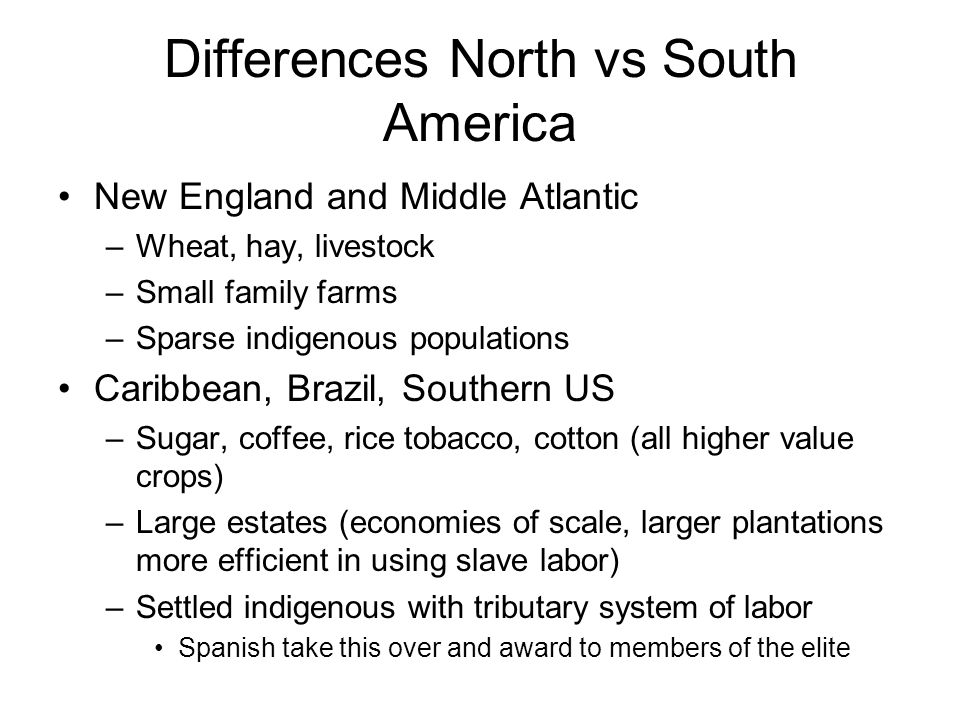 Differences North vs South America New England and Middle Atlantic –Wheat, hay, livestock –Small family farms –Sparse indigenous populations Caribbean, Brazil, Southern US –Sugar, coffee, rice tobacco, cotton (all higher value crops) –Large estates (economies of scale, larger plantations more efficient in using slave labor) –Settled indigenous with tributary system of labor Spanish take this over and award to members of the elite